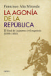 LA AGONIA DE LA REPUBLICA: EL FINAL DE LA GUERRA CIVIL ESPAÑOLA (1938 1939) FRANCISCO ALIA MIRANDA