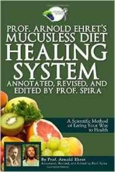 prof. arnold ehret s mucusless diet healing system: annotated, revised, and edited by prof. spira-arnold ehret-9780990656401