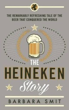 the heineken story: the remarkably refreshing tale of the beer that conquered the world-barbara smit-9781781253601