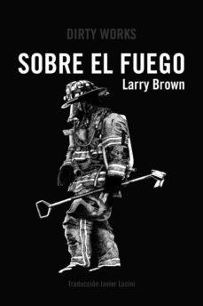 Descarga gratuita de libros reales en pdf. SOBRE EL FUEGO de LARRY BROWN