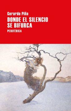 Leer libros descargados DONDE EL SILENCIO SE BIFURCA CHM (Literatura española) 9788416291601 de GERARDO PIÑA