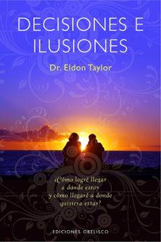 decisiones e ilusiones: ¿como logre llegar a donde estoy y como l legare a donde quisiera estar?-eldon taylor-9788497774901