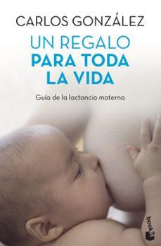 un regalo para toda toda la vida: guia de la lactancia materna-carlos gonzalez-9788499980201