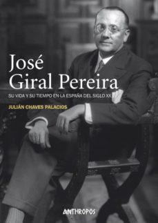 Leer libros en línea gratis descargar pdf JOSE GIRAL PEREIRA: SU VIDA Y SU TIEMPO EN LA ESPAÑA DEL SIGLO XX 9788417556211 de JULIAN CHAVES PALACIOS