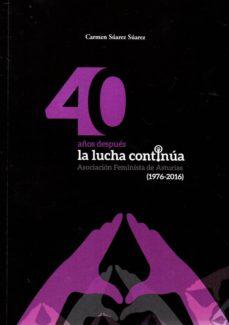 40 años despues la lucha continua: asociacion feminista de asturias (1976 - 2016)-carmen suarez suarez-9788480538411