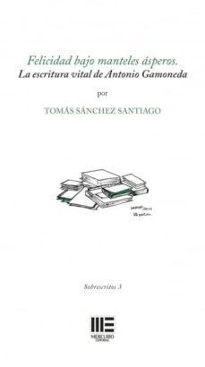 Libros en línea de forma gratuita sin descarga FELICIDAD BAJO MANTELES ASPEROS: LA ESCRITURA VITAL DE ANTONIO GAMONEDA