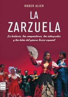 la zarzuela: la historia, los compositores, los interpretes y los hilos del genero lirico español-roger alier-9788415256021