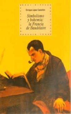 simbolismo y bohemia: la francia de baudelaire-enrique lopez castellon-9788446010821