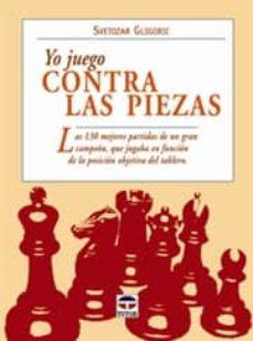 yo juego contra las piezas: las 130 mejores partidas de un gran c ampeon, que jugaba en funcion de la posicion objetiva del tablero-svetozar gligoric-9788479026721