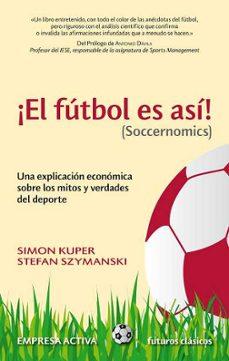 el futbol es asi (soccernomics): una explicacion economica sobre los mitos y verdades del deporte-simon kuper-9788492452521