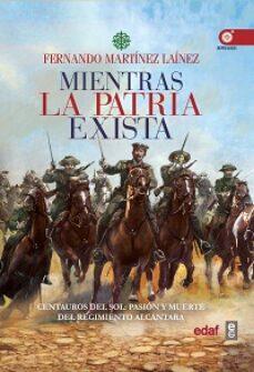 mientras la patria exista: centauros del sol: pasion y muerte del regimiento alcantara-fernando martinez lainez-9788441438231
