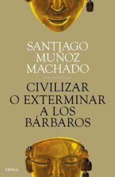 Lee libros populares en línea gratis sin descargar CIVILIZAR O EXTERMINAR A LOS BÁRBAROS de SANTIAGO MUÑOZ MACHADO