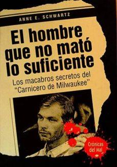 el hombre que no mató lo suficiente. los macabros secretos del 'carnicero de milwaukee'- anne e. schwartz-mkt0005033831