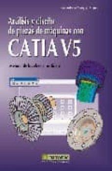 Descargar ANALISIS Y DISEÃ'O DE PIEZAS DE MAQUINAS CON CATIA V5: METODOS DE LOS ELEMENTOS FINITOS gratis pdf - leer online