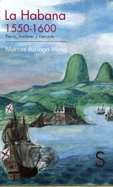 la habana, 1550-1600. tierra, hombres y mercado-marcos arriaga mesa-9788477378341