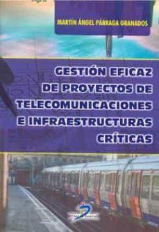 Libros digitales gratis para descargar. GESTIÓN EFICAZ DE PROYECTOS DE TELECOMUNICACIONES E INFRAESTRUCTU RAS CRÍTICAS
