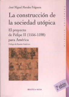 la construccion de la sociedad utopica: el proyecto de felipe ii (1556-1598) para america-jose miguel morales folguera-9788497427241