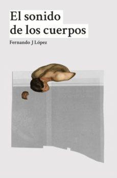 Descargas gratuitas de libros kindle uk EL SONIDO DE LOS CUERPOS de FERNANDO J. LOPEZ (Literatura española) CHM 9788494517051