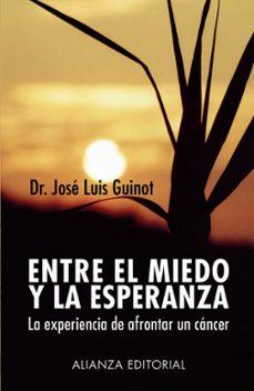 Descargas de libros para Android ENTRE EL MIEDO Y LA ESPERANZA: LA EXPERIENCIA DE AFRONTAR UN CANC ER de JOSE LUIS GUINOT (Spanish Edition) 9788420677361