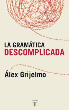 la gramatica descomplicada: un libro para aprender sin estudiar-alex grijelmo-9788430606061