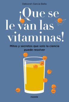 ¡que se le van las vitaminas!: mitos y secretos que solo la ciencia puede resolver-deborah garcia bello-9788449334061
