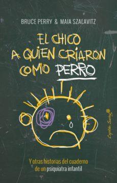 Libros para descargar al iPad 2. EL CHICO A QUIEN CRIARON COMO PERRO Y OTRAS HISTORIAS DEL CUADERNO DE UN PSIQUIATRA INFANTIL 9788494548161 (Spanish Edition) de BRUCE PERRY