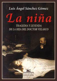 Descargar ebooks epub LA NIÑA: TRAGEDIA Y LEYENDA DE LA HIJA DEL DOCTOR VELASCO  de LUIS ANGEL SANCHEZ GOMEZ 9788416981571 en español
