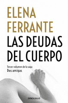 Descargar gratis ebook ipod LAS DEUDAS DEL CUERPO (DOS AMIGAS 3) MOBI PDF iBook en español de ELENA FERRANTE 9788466344371