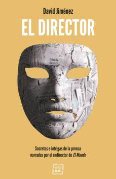 el director: secretos e intrigas de la prensa narrados por el exdirector de el mundo-david jimenez garcia-9788417678081