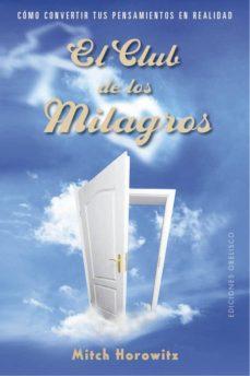 Leer libros completos en línea descarga gratuita EL CLUB DE LOS MILAGROS: COMO CONVERTIR TUS PENSAMIENTOS EN REALIDAD de MITCH HOROWITZ