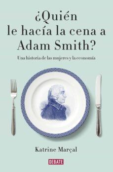 ¿quien le hacia la cena a adam smith?-katrine marçal-9788499925981