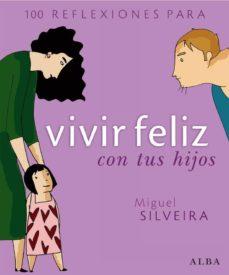 100 reflexiones para vivir feliz con tus hijos-miguel silveira-9788484284291