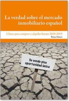 la verdad sobre el mercado inmobiliario español: claves para comp rar y alquilar barato en 2010-2015-borja mateo-9788492497591